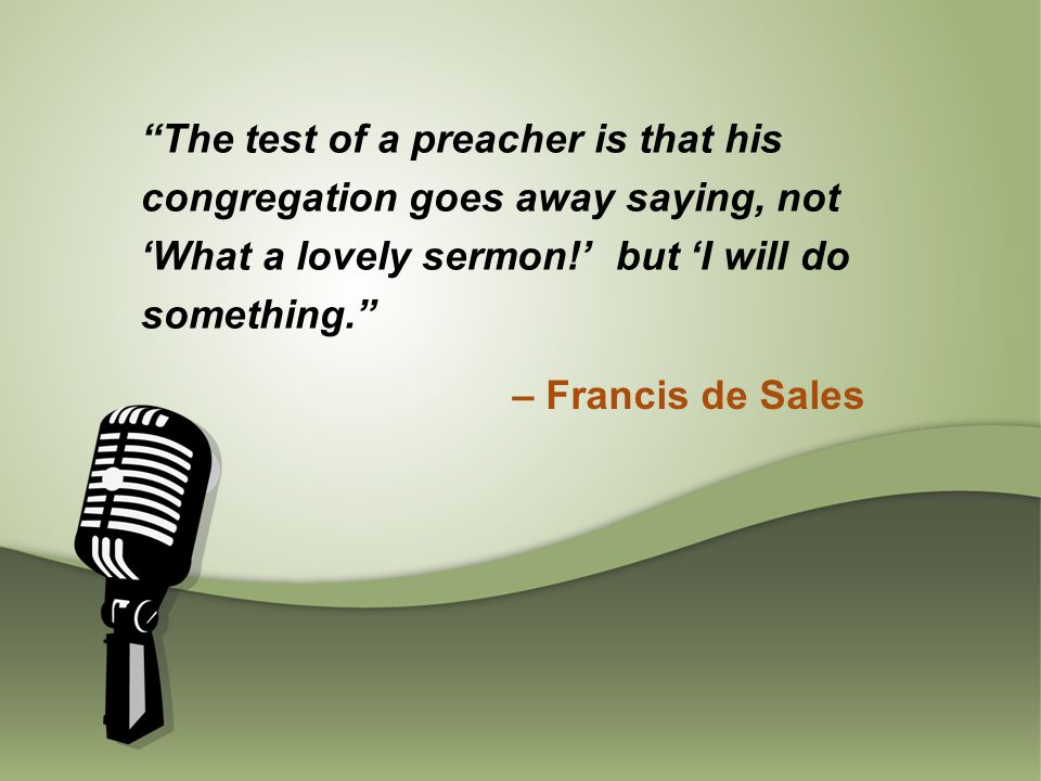 The test of a preacher is that his congregation goes away saying, not 'What a lovely sermon!' but 'I will do something. – Francis de Sales
