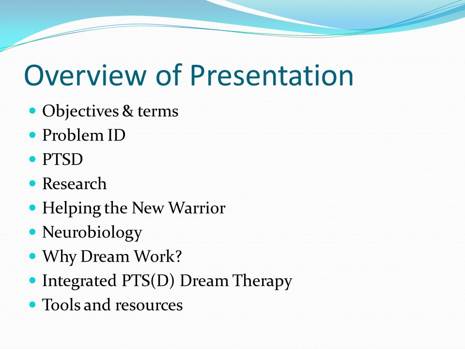 Overview of Presentation Objectives & terms Problem ID PTSD Research Helping the New Warrior Neurobiology Why Dream Work.