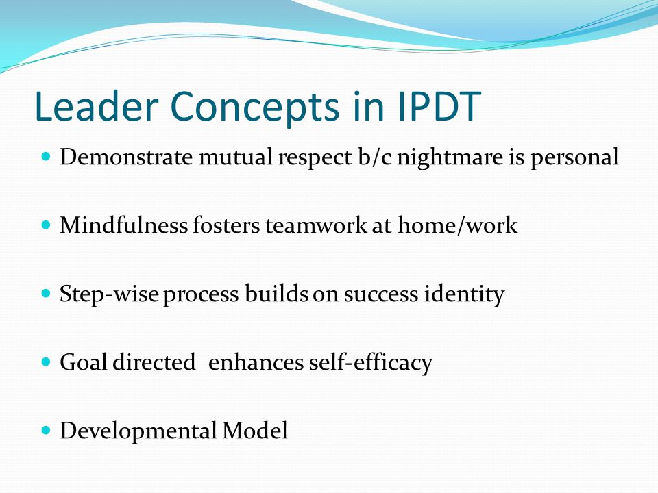Leader Concepts in IPDT Demonstrate mutual respect b/c nightmare is personal Mindfulness fosters teamwork at home/work Step-wise process builds on success identity Goal directed enhances self-efficacy Developmental Model