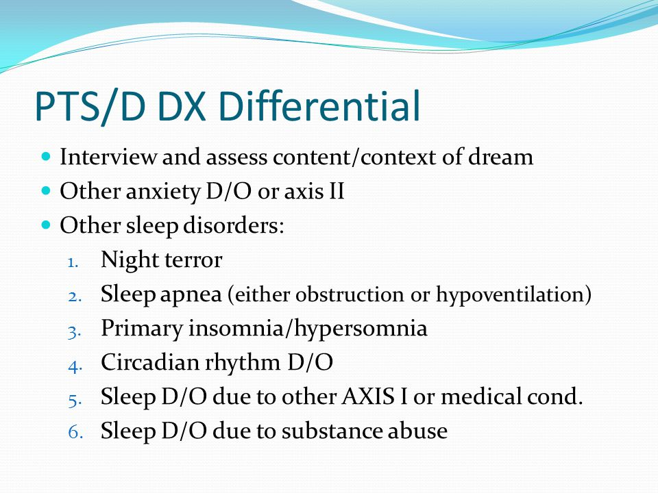 PTS/D DX Differential Interview and assess content/context of dream Other anxiety D/O or axis II Other sleep disorders: 1.