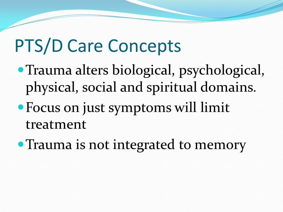 PTS/D Care Concepts Trauma alters biological, psychological, physical, social and spiritual domains.