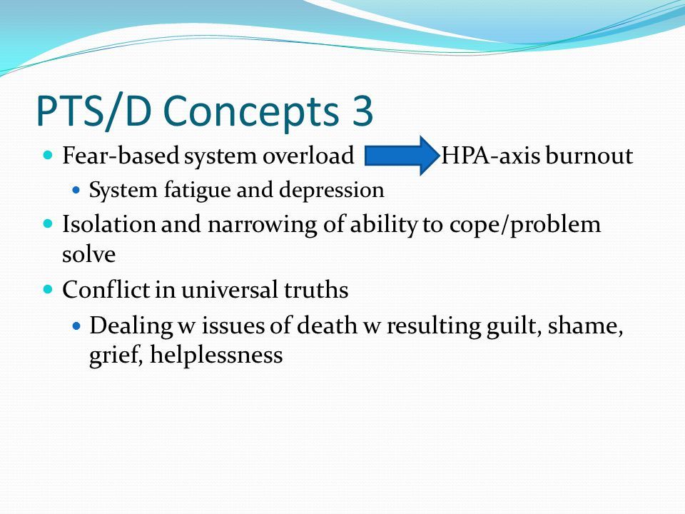 PTS/D Concepts 3 Fear-based system overload HPA-axis burnout System fatigue and depression Isolation and narrowing of ability to cope/problem solve Conflict in universal truths Dealing w issues of death w resulting guilt, shame, grief, helplessness