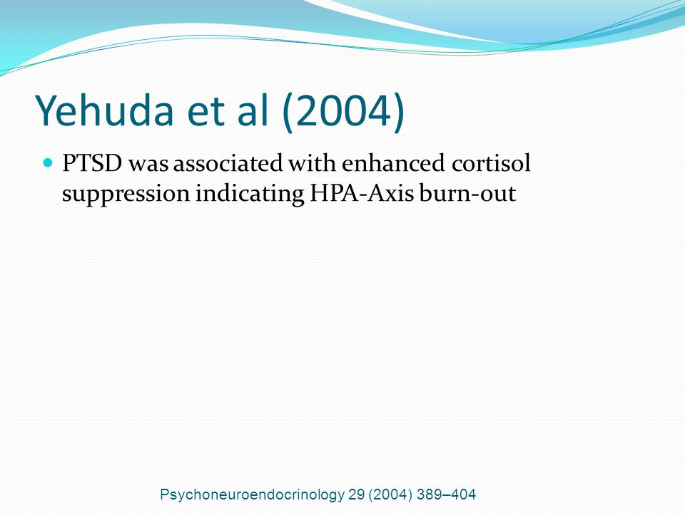 Yehuda et al (2004) PTSD was associated with enhanced cortisol suppression indicating HPA-Axis burn-out Psychoneuroendocrinology 29 (2004) 389–404