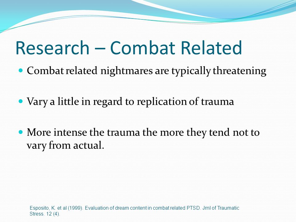 Research – Combat Related Combat related nightmares are typically threatening Vary a little in regard to replication of trauma More intense the trauma the more they tend not to vary from actual.