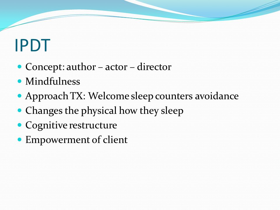 IPDT Concept: author – actor – director Mindfulness Approach TX: Welcome sleep counters avoidance Changes the physical how they sleep Cognitive restructure Empowerment of client