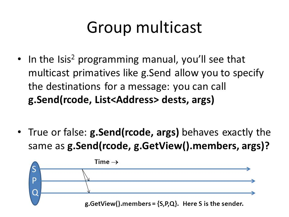 Group multicast In the Isis 2 programming manual, you'll see that multicast primatives like g.Send allow you to specify the destinations for a message: you can call g.Send(rcode, List dests, args) True or false: g.Send(rcode, args) behaves exactly the same as g.Send(rcode, g.GetView().members, args).