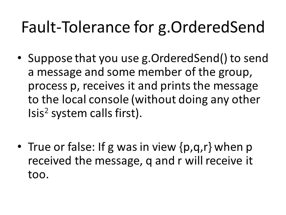 Fault-Tolerance for g.OrderedSend Suppose that you use g.OrderedSend() to send a message and some member of the group, process p, receives it and prints the message to the local console (without doing any other Isis 2 system calls first).