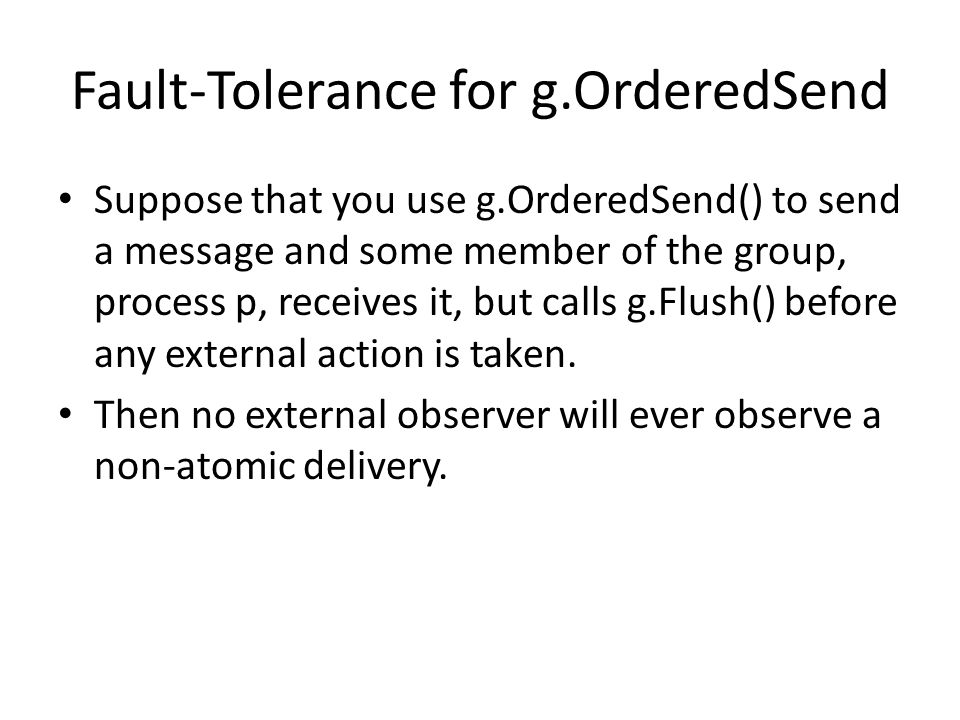 Fault-Tolerance for g.OrderedSend Suppose that you use g.OrderedSend() to send a message and some member of the group, process p, receives it, but calls g.Flush() before any external action is taken.