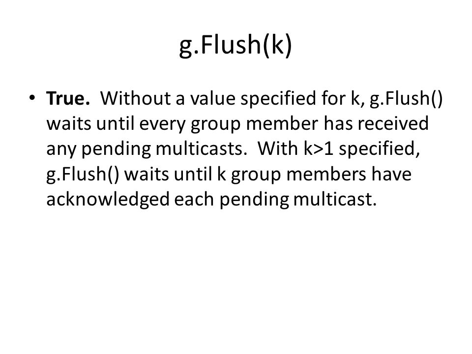 g.Flush(k) True. Without a value specified for k, g.Flush() waits until every group member has received any pending multicasts. With k>1 specified, g.