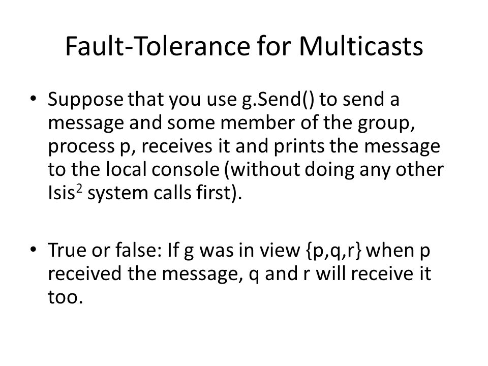 Fault-Tolerance for Multicasts Suppose that you use g.Send() to send a message and some member of the group, process p, receives it and prints the message to the local console (without doing any other Isis 2 system calls first).