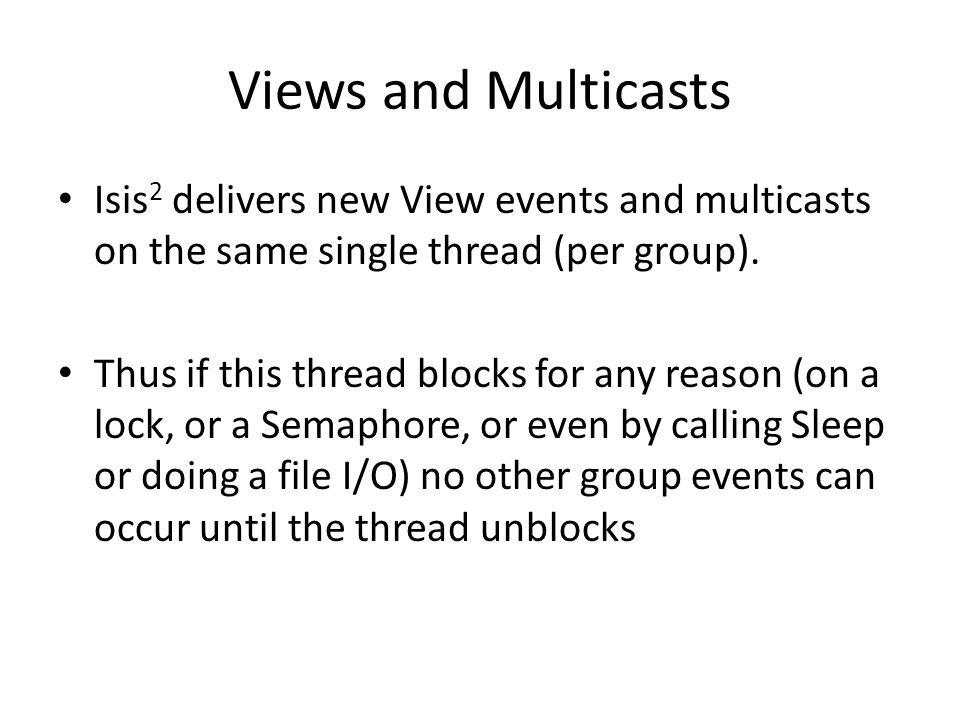 Views and Multicasts Isis 2 delivers new View events and multicasts on the same single thread (per group).