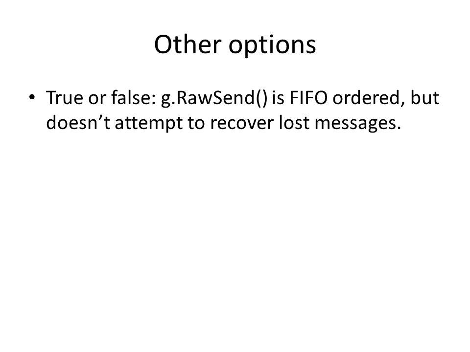 Other options True or false: g.RawSend() is FIFO ordered, but doesn't attempt to recover lost messages.