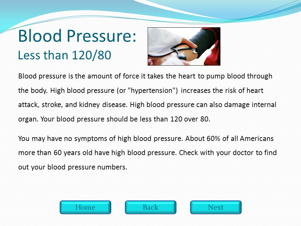 Blood Pressure: Less than 120/80 Blood pressure is the amount of force it takes the heart to pump blood through the body.