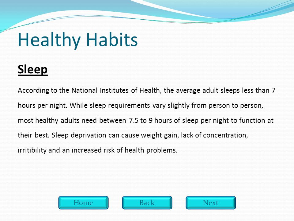 Healthy Habits Sleep According to the National Institutes of Health, the average adult sleeps less than 7 hours per night.