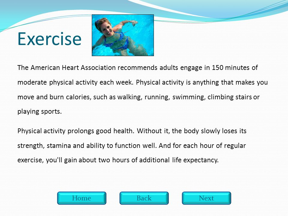 Exercise The American Heart Association recommends adults engage in 150 minutes of moderate physical activity each week.