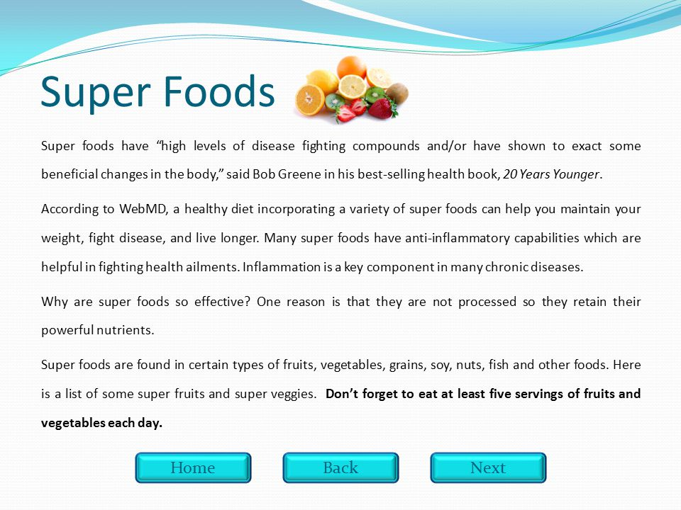 Super Foods Super foods have high levels of disease fighting compounds and/or have shown to exact some beneficial changes in the body, said Bob Greene in his best-selling health book, 20 Years Younger.