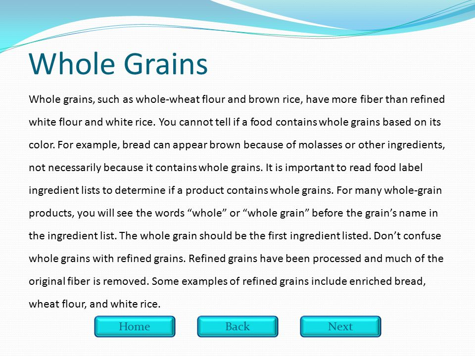 Whole Grains Whole grains, such as whole-wheat flour and brown rice, have more fiber than refined white flour and white rice.