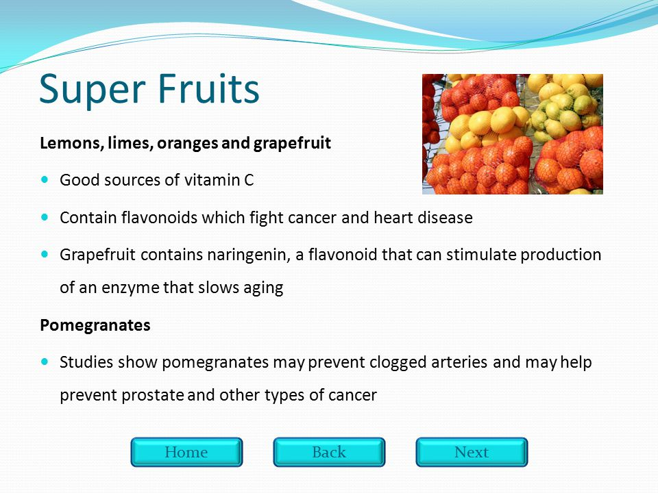 Super Fruits Lemons, limes, oranges and grapefruit Good sources of vitamin C Contain flavonoids which fight cancer and heart disease Grapefruit contains naringenin, a flavonoid that can stimulate production of an enzyme that slows aging Pomegranates Studies show pomegranates may prevent clogged arteries and may help prevent prostate and other types of cancer HomeBackNext