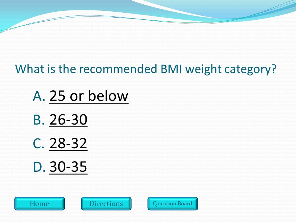 What is the recommended BMI weight category. A. 25 or below 25 or below B.