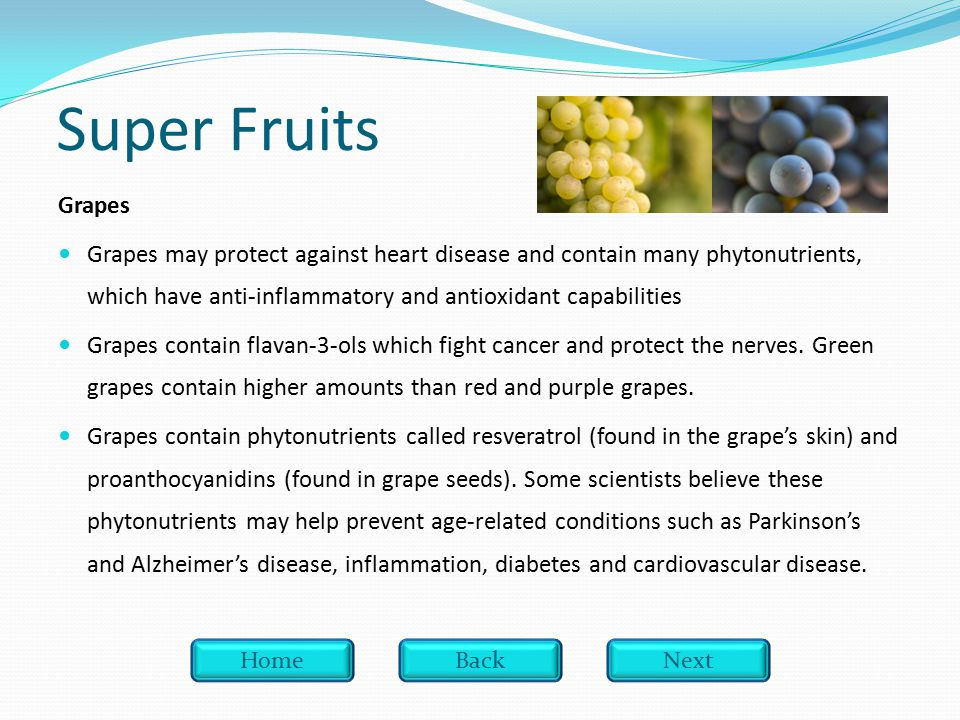 Super Fruits Grapes Grapes may protect against heart disease and contain many phytonutrients, which have anti-inflammatory and antioxidant capabilities Grapes contain flavan-3-ols which fight cancer and protect the nerves.