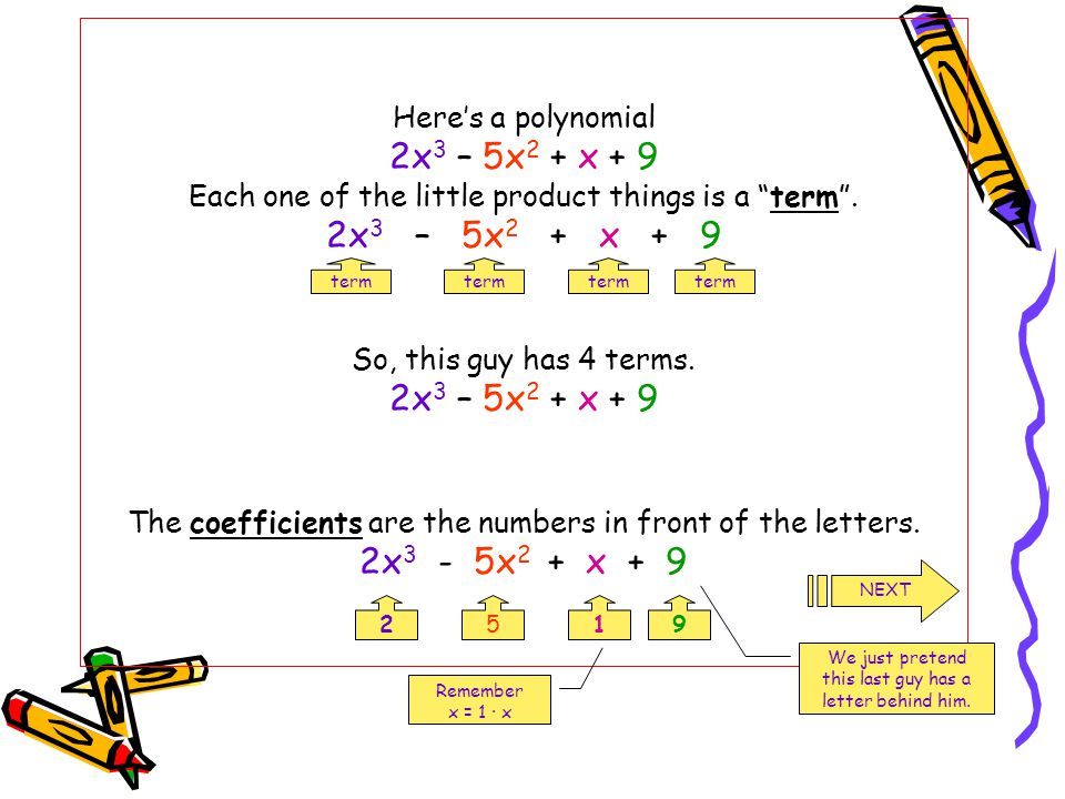 """Here's a polynomial 2x 3 – 5x 2 + x + 9 Each one of the little product things is a """"term"""". 2x 3 – 5x 2 + x + 9 So, this guy has 4 terms. 2x 3 – 5x 2 +"""