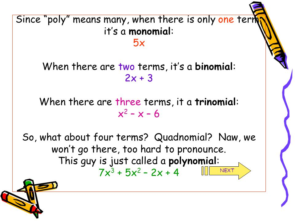 """Since """"poly"""" means many, when there is only one term, it's a monomial: 5x When there are two terms, it's a binomial: 2x + 3 When there are three terms"""