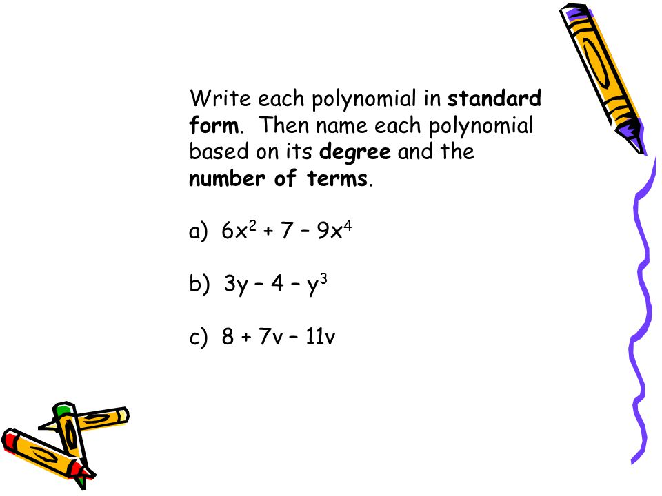 Write each polynomial in standard form. Then name each polynomial based on its degree and the number of terms. a) 6x 2 + 7 – 9x 4 b) 3y – 4 – y 3 c) 8