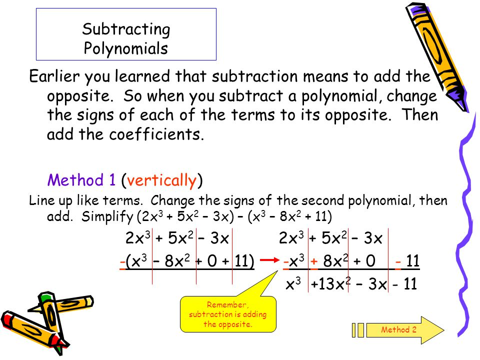 Subtracting Polynomials Earlier you learned that subtraction means to add the opposite. So when you subtract a polynomial, change the signs of each of