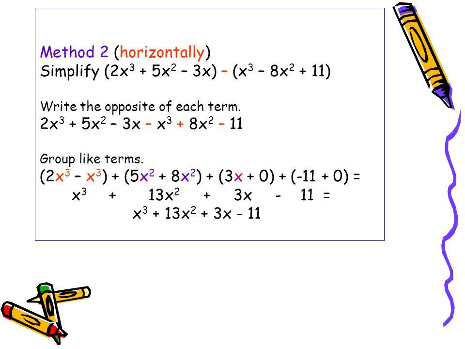 Method 2 (horizontally) Simplify (2x 3 + 5x 2 – 3x) – (x 3 – 8x 2 + 11) Write the opposite of each term. 2x 3 + 5x 2 – 3x – x 3 + 8x 2 – 11 Group like