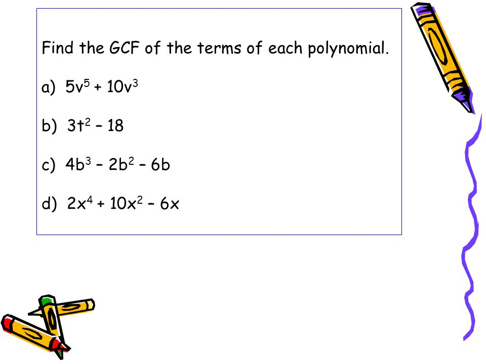 Find the GCF of the terms of each polynomial. a) 5v 5 + 10v 3 b) 3t 2 – 18 c) 4b 3 – 2b 2 – 6b d) 2x 4 + 10x 2 – 6x