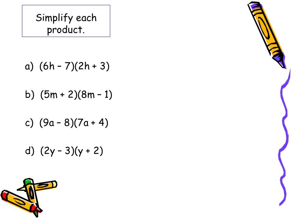 Simplify each product. a) (6h – 7)(2h + 3) b) (5m + 2)(8m – 1) c) (9a – 8)(7a + 4) d) (2y – 3)(y + 2)