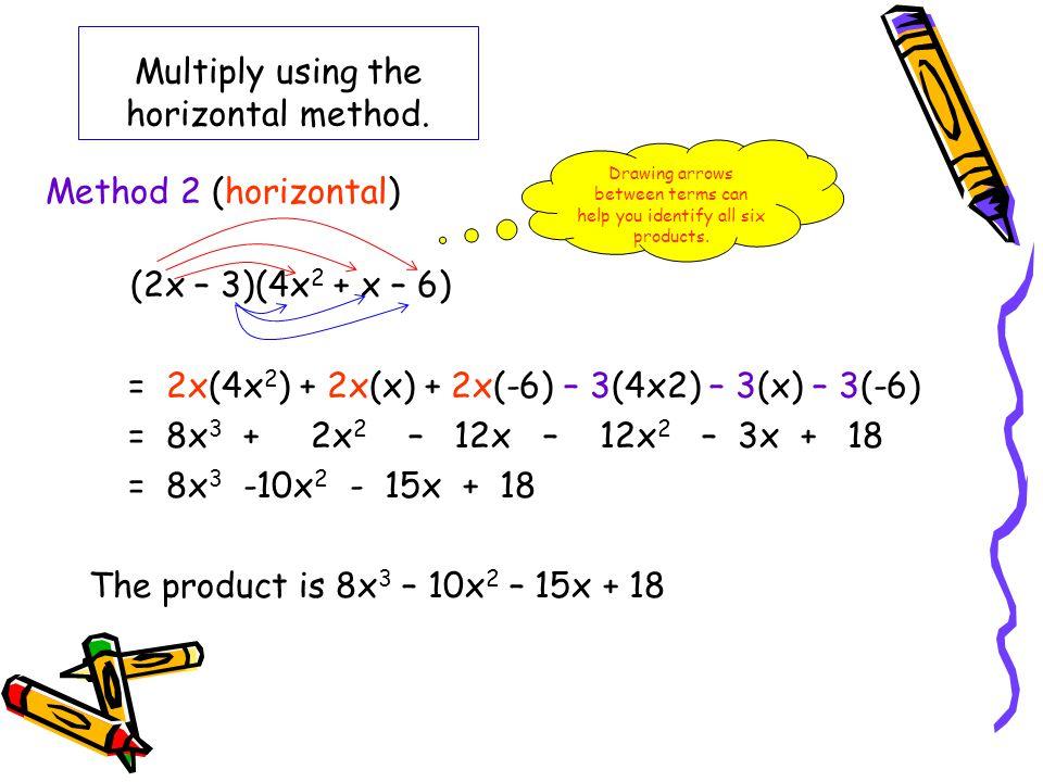 Multiply using the horizontal method. (2x – 3)(4x 2 + x – 6) = 2x(4x 2 ) + 2x(x) + 2x(-6) – 3(4x2) – 3(x) – 3(-6) = 8x 3 + 2x 2 – 12x – 12x 2 – 3x + 1