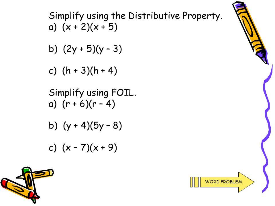 Simplify using the Distributive Property. a) (x + 2)(x + 5) b) (2y + 5)(y – 3) c) (h + 3)(h + 4) Simplify using FOIL. a) (r + 6)(r – 4) b) (y + 4)(5y