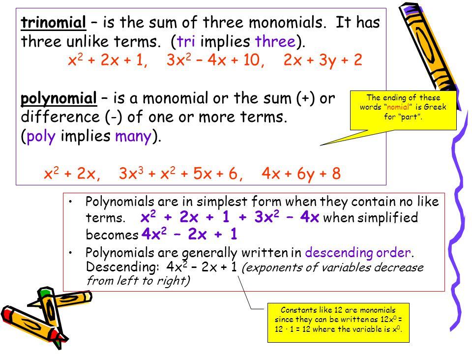 trinomial – is the sum of three monomials. It has three unlike terms. (tri implies three). x 2 + 2x + 1, 3x 2 – 4x + 10, 2x + 3y + 2 polynomial – is a