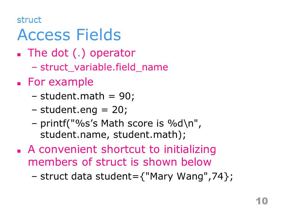struct Access Fields The dot (.) operator –struct_variable.field_name For example –student.math = 90; –student.eng = 20; –printf( %s's Math score is %d\n , student.name, student.math); A convenient shortcut to initializing members of struct is shown below –struct data student={ Mary Wang ,74}; 10