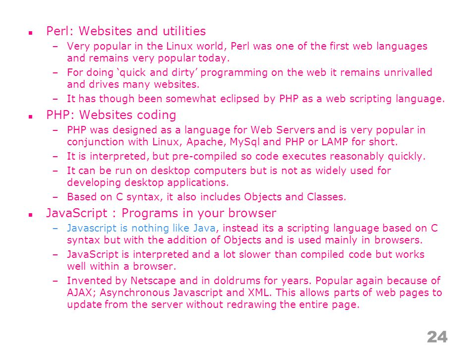 Perl: Websites and utilities –Very popular in the Linux world, Perl was one of the first web languages and remains very popular today.