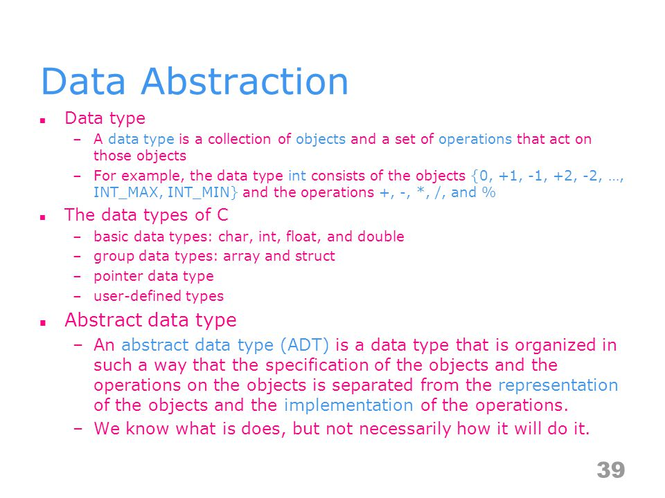 Data Abstraction Data type –A data type is a collection of objects and a set of operations that act on those objects –For example, the data type int consists of the objects {0, +1, -1, +2, -2, …, INT_MAX, INT_MIN} and the operations +, -, *, /, and % The data types of C –basic data types: char, int, float, and double –group data types: array and struct –pointer data type –user-defined types Abstract data type –An abstract data type (ADT) is a data type that is organized in such a way that the specification of the objects and the operations on the objects is separated from the representation of the objects and the implementation of the operations.