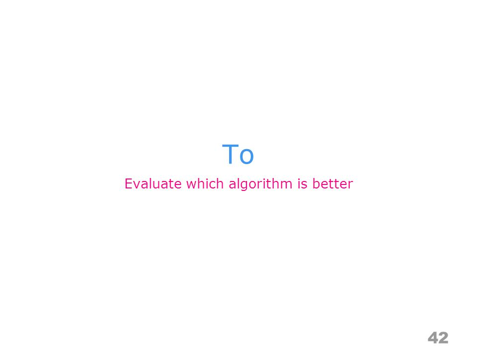 To 42 Evaluate which algorithm is better
