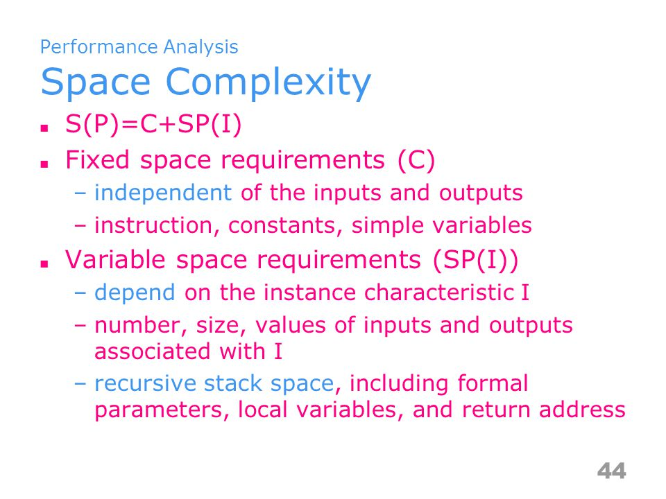 Performance Analysis Space Complexity S(P)=C+SP(I) Fixed space requirements (C) –independent of the inputs and outputs –instruction, constants, simple variables Variable space requirements (SP(I)) –depend on the instance characteristic I –number, size, values of inputs and outputs associated with I –recursive stack space, including formal parameters, local variables, and return address 44