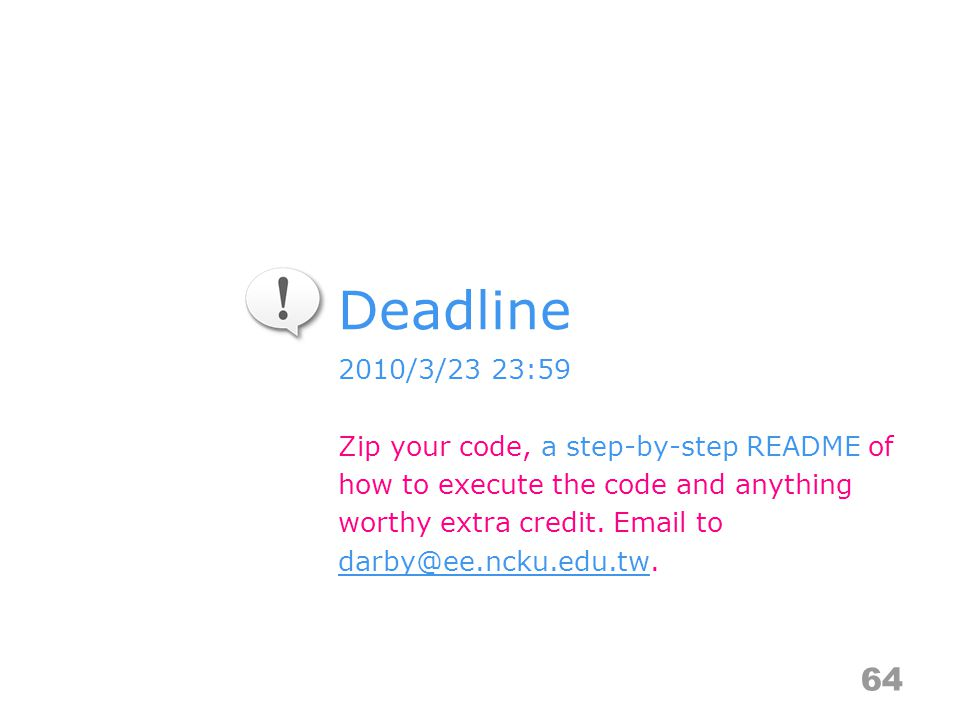 Deadline 64 2010/3/23 23:59 Zip your code, a step-by-step README of how to execute the code and anything worthy extra credit.