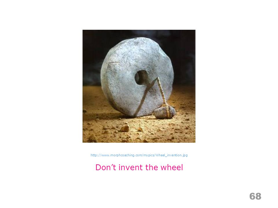 Don't invent the wheel http://www.morphcoaching.com/mypics/Wheel_invention.jpg 68