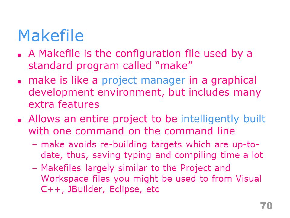 Makefile A Makefile is the configuration file used by a standard program called make make is like a project manager in a graphical development environment, but includes many extra features Allows an entire project to be intelligently built with one command on the command line –make avoids re-building targets which are up-to- date, thus, saving typing and compiling time a lot –Makefiles largely similar to the Project and Workspace files you might be used to from Visual C++, JBuilder, Eclipse, etc 70