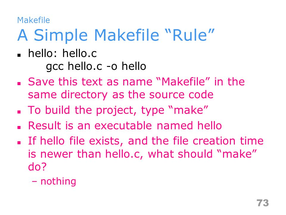 Makefile A Simple Makefile Rule hello: hello.c gcc hello.c -o hello Save this text as name Makefile in the same directory as the source code To build the project, type make Result is an executable named hello If hello file exists, and the file creation time is newer than hello.c, what should make do.