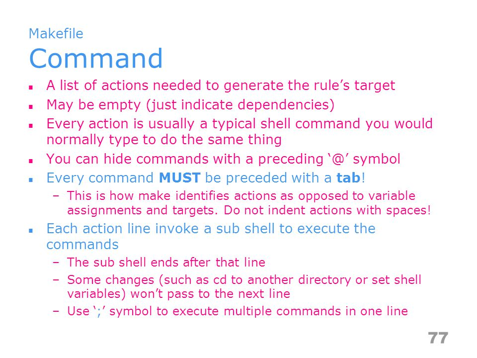 Makefile Command A list of actions needed to generate the rule's target May be empty (just indicate dependencies) Every action is usually a typical shell command you would normally type to do the same thing You can hide commands with a preceding '@' symbol Every command MUST be preceded with a tab.