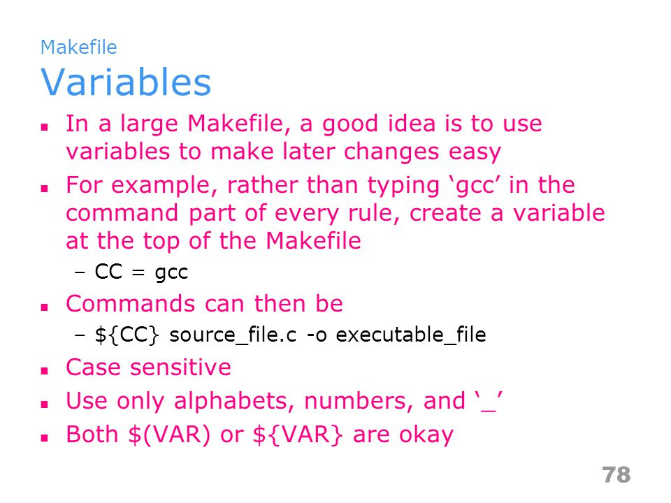 Makefile Variables In a large Makefile, a good idea is to use variables to make later changes easy For example, rather than typing 'gcc' in the command part of every rule, create a variable at the top of the Makefile –CC = gcc Commands can then be –${CC} source_file.c -o executable_file Case sensitive Use only alphabets, numbers, and '_' Both $(VAR) or ${VAR} are okay 78