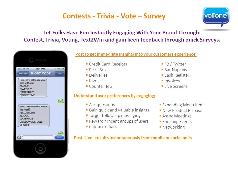 Post to get immediate insights into your customers experience; Contests - Trivia - Vote – Survey Understand user preferences by engaging;  Ask questions  Gain quick and valuable insights  Target follow-up messaging  Reward / Incent groups of users  Capture emails Post live results instantaneously from mobile or social polls  FB / Twitter  Bar Napkins  Cash Register  Invoices  Live Screens Let Folks Have Fun Instantly Engaging With Your Brand Through: Contest, Trivia, Voting, Text2Win and gain keen feedback through quick Surveys.