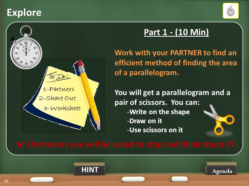 Explore Agenda 10 Part 1 - (10 Min) Work with your PARTNER to find an efficient method of finding the area of a parallelogram.
