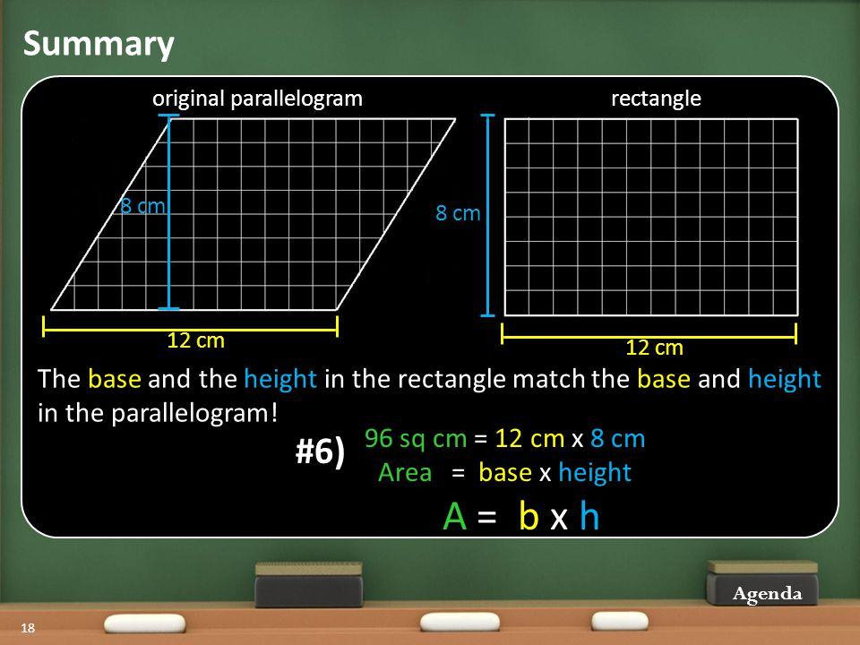 Summary Agenda 18 original parallelogramrectangle 12 cm 8 cm 96 sq cm = 12 cm x 8 cm Area = base x height A = b x h #6) The base and the height in the rectangle match the base and height in the parallelogram!