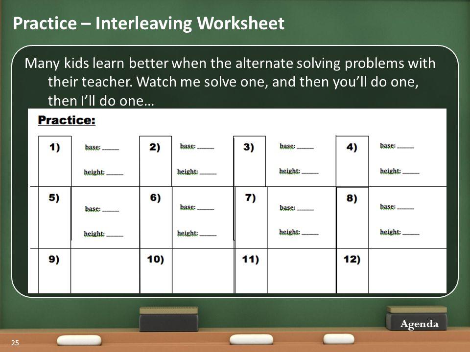 Practice – Interleaving Worksheet Agenda 25 Many kids learn better when the alternate solving problems with their teacher.