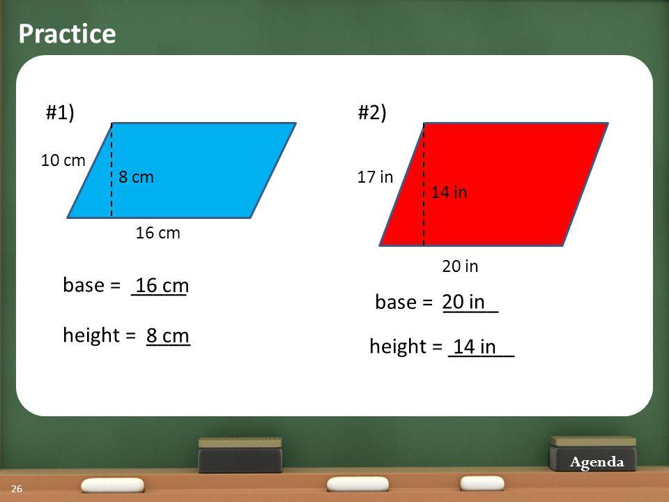 Practice Agenda 26 #1) 16 cm 8 cm 10 cm base = _____ height = ____ 16 cm 8 cm #2) 20 in 14 in 17 in height = ______ base = _____ 20 in 14 in